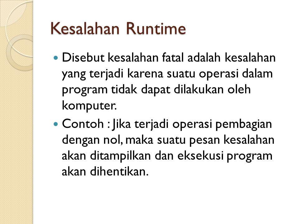 Kesalahan Runtime Disebut kesalahan fatal adalah kesalahan yang terjadi karena suatu operasi dalam program tidak dapat dilakukan oleh komputer.