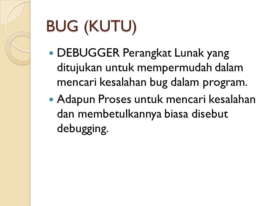 BUG (KUTU) DEBUGGER Perangkat Lunak yang ditujukan untuk mempermudah dalam mencari kesalahan bug dalam program.