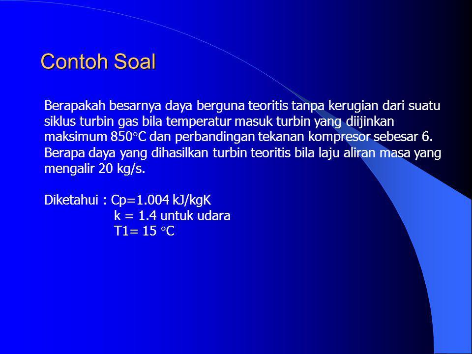 Contoh Soal Berapakah besarnya daya berguna teoritis tanpa kerugian dari suatu siklus turbin gas bila temperatur masuk turbin yang diijinkan maksimum