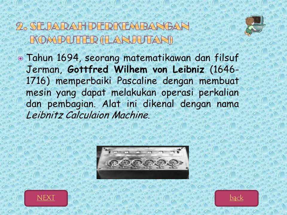  Tahun 1694, seorang matematikawan dan filsuf Jerman, Gottfred Wilhem von Leibniz (1646- 1716) memperbaiki Pascaline dengan membuat mesin yang dapat melakukan operasi perkalian dan pembagian.