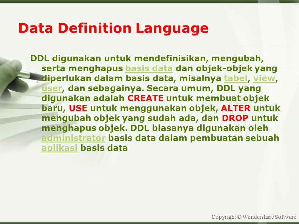 Copyright © Wondershare Software Data Definition Language DDL digunakan untuk mendefinisikan, mengubah, serta menghapus basis data dan objek-objek yang diperlukan dalam basis data, misalnya tabel, view, user, dan sebagainya.