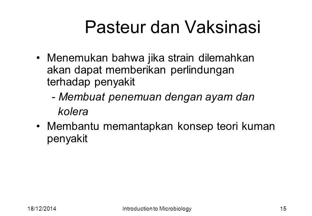 Pasteur dan Vaksinasi Menemukan bahwa jika strain dilemahkan akan dapat memberikan perlindungan terhadap penyakit - Membuat penemuan dengan ayam dan kolera Membantu memantapkan konsep teori kuman penyakit 18/12/201415Introduction to Microbiology