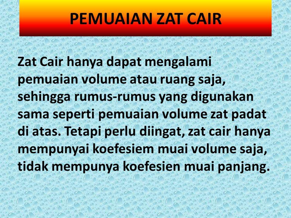 Zat Cair hanya dapat mengalami pemuaian volume atau ruang saja, sehingga rumus-rumus yang digunakan sama seperti pemuaian volume zat padat di atas. Te
