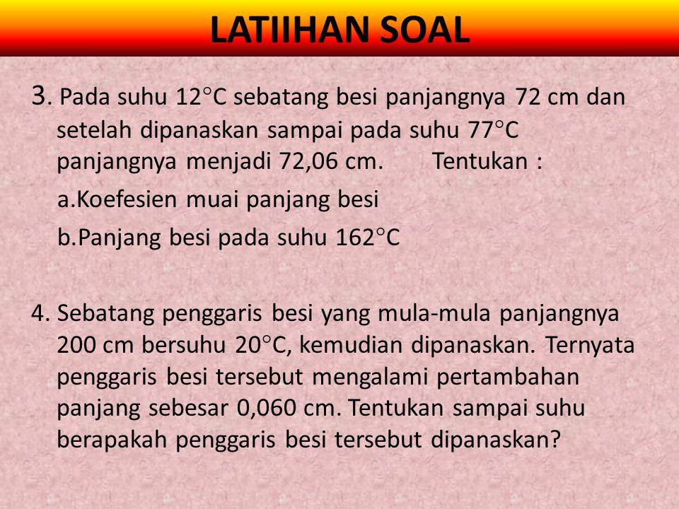 LATIIHAN SOAL 3. Pada suhu 12  C sebatang besi panjangnya 72 cm dan setelah dipanaskan sampai pada suhu 77  C panjangnya menjadi 72,06 cm. Tentukan