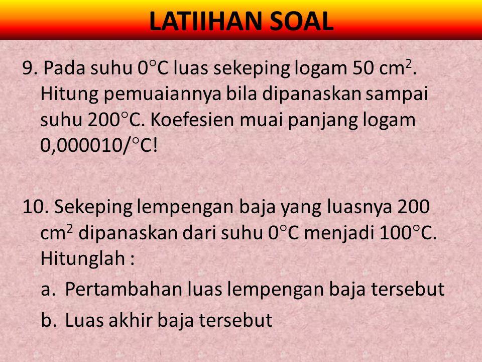 LATIIHAN SOAL 9. Pada suhu 0  C luas sekeping logam 50 cm 2. Hitung pemuaiannya bila dipanaskan sampai suhu 200  C. Koefesien muai panjang logam 0,0
