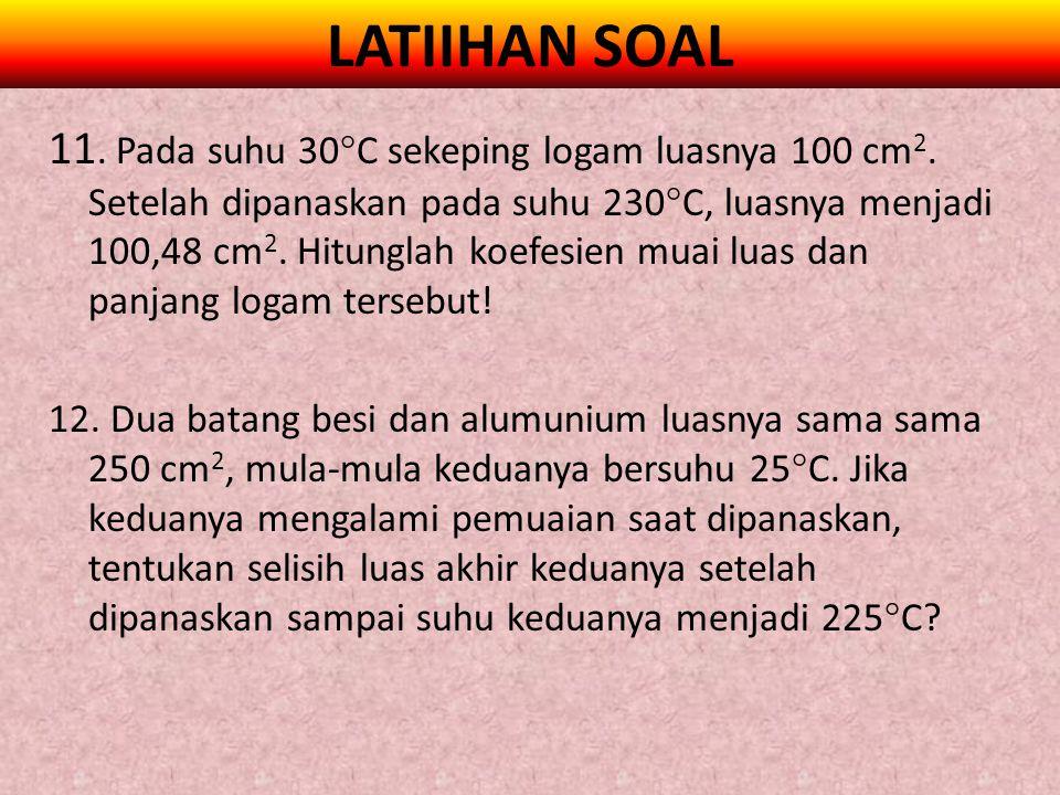 LATIIHAN SOAL 11. Pada suhu 30  C sekeping logam luasnya 100 cm 2. Setelah dipanaskan pada suhu 230  C, luasnya menjadi 100,48 cm 2. Hitunglah koefe