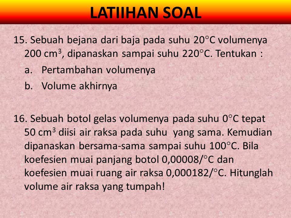 LATIIHAN SOAL 15. Sebuah bejana dari baja pada suhu 20  C volumenya 200 cm 3, dipanaskan sampai suhu 220  C. Tentukan : a.Pertambahan volumenya b.Vo