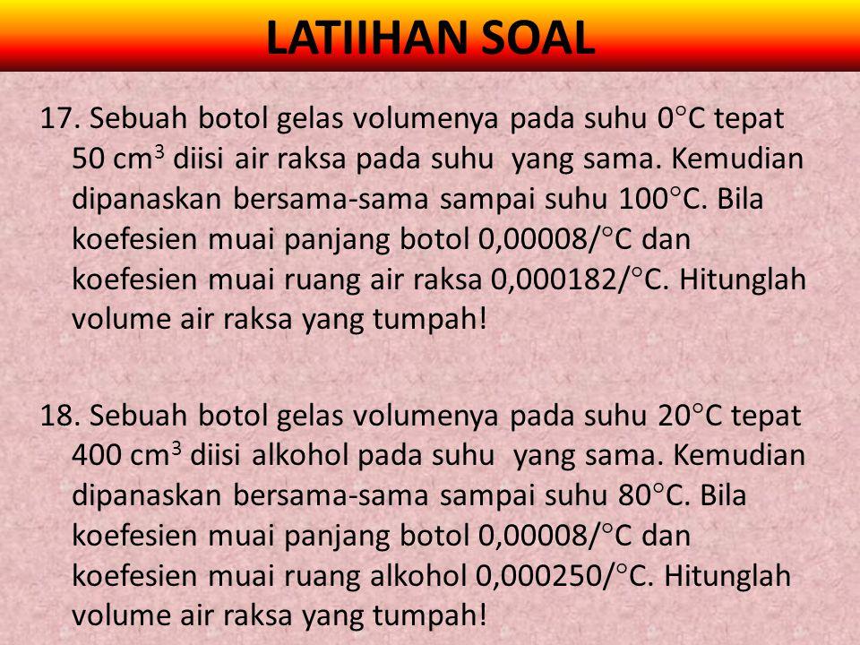 LATIIHAN SOAL 17. Sebuah botol gelas volumenya pada suhu 0  C tepat 50 cm 3 diisi air raksa pada suhu yang sama. Kemudian dipanaskan bersama-sama sam