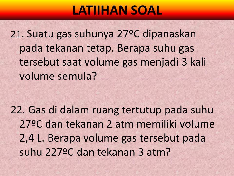 LATIIHAN SOAL 21. Suatu gas suhunya 27ºC dipanaskan pada tekanan tetap. Berapa suhu gas tersebut saat volume gas menjadi 3 kali volume semula? 22. Gas