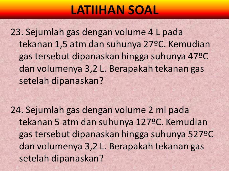 LATIIHAN SOAL 23. Sejumlah gas dengan volume 4 L pada tekanan 1,5 atm dan suhunya 27ºC. Kemudian gas tersebut dipanaskan hingga suhunya 47ºC dan volum