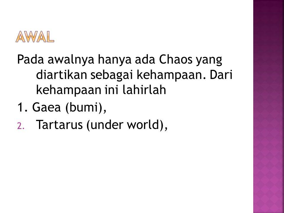 Pada awalnya hanya ada Chaos yang diartikan sebagai kehampaan. Dari kehampaan ini lahirlah 1. Gaea (bumi), 2. Tartarus (under world),