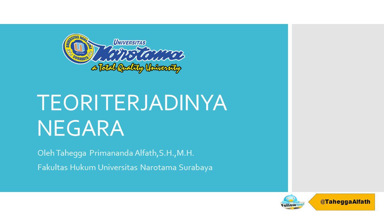 TEORI TERJADINYA NEGARA Oleh Tahegga Primananda Alfath,S.H.,M.H. Fakultas Hukum Universitas Narotama Surabaya @TaheggaAlfath
