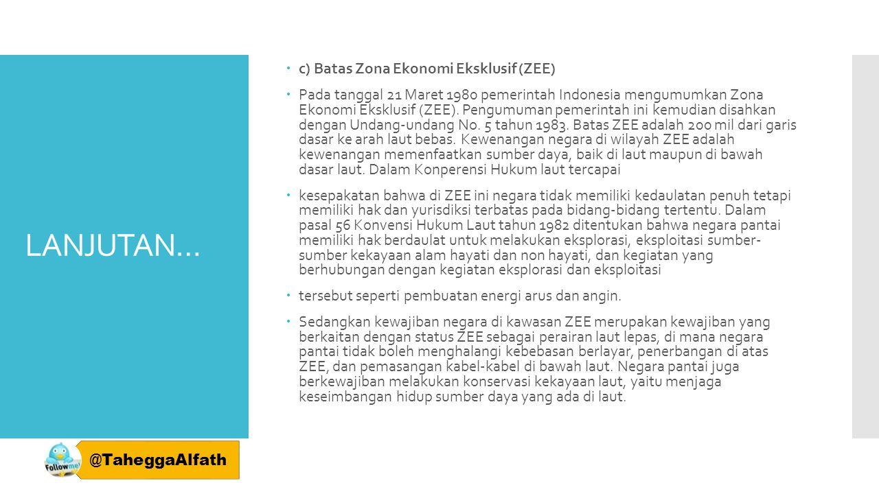 LANJUTAN…  c) Batas Zona Ekonomi Eksklusif (ZEE)  Pada tanggal 21 Maret 1980 pemerintah Indonesia mengumumkan Zona Ekonomi Eksklusif (ZEE). Pengumum
