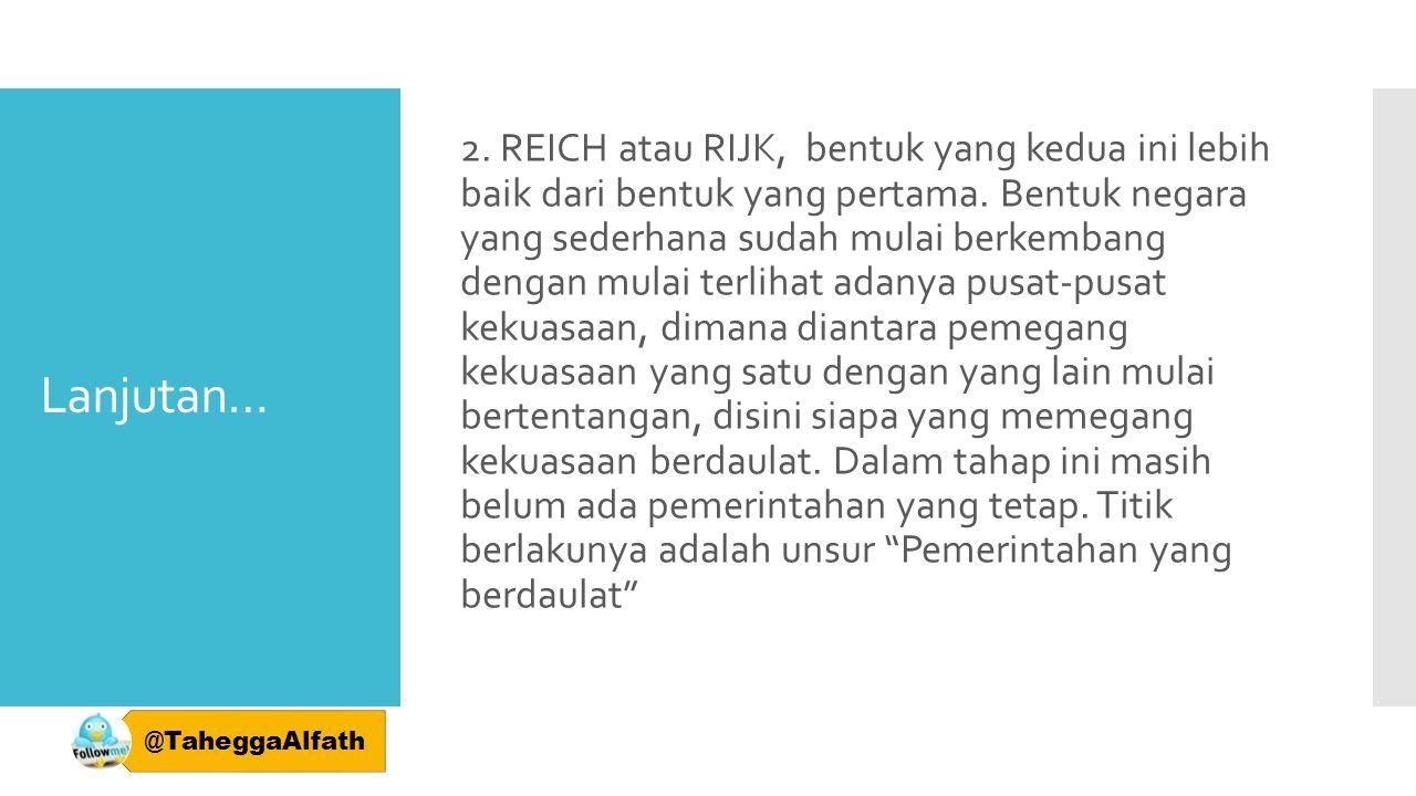 Lanjutan… 2. REICH atau RIJK, bentuk yang kedua ini lebih baik dari bentuk yang pertama. Bentuk negara yang sederhana sudah mulai berkembang dengan mu
