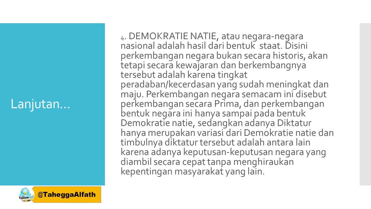 Lanjutan… 4. DEMOKRATIE NATIE, atau negara-negara nasional adalah hasil dari bentuk staat. Disini perkembangan negara bukan secara historis, akan teta
