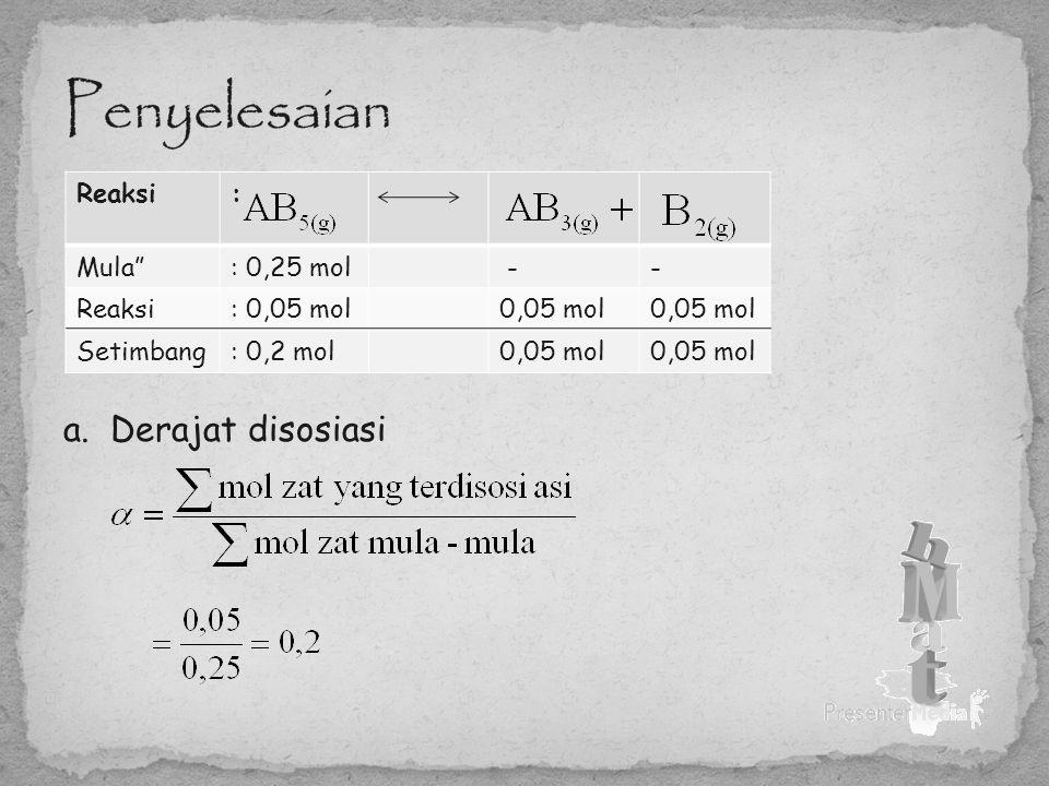 "a. Derajat disosiasi Reaksi: Mula"": 0,25 mol -- Reaksi: 0,05 mol0,05 mol Setimbang: 0,2 mol0,05 mol"