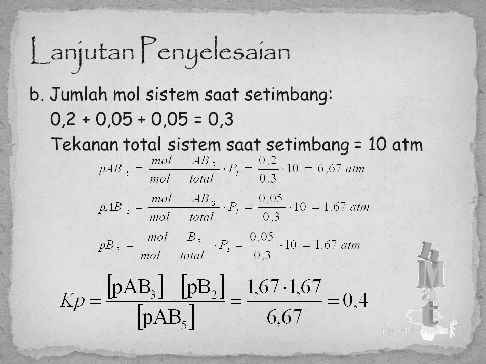 b. Jumlah mol sistem saat setimbang: 0,2 + 0,05 + 0,05 = 0,3 Tekanan total sistem saat setimbang = 10 atm