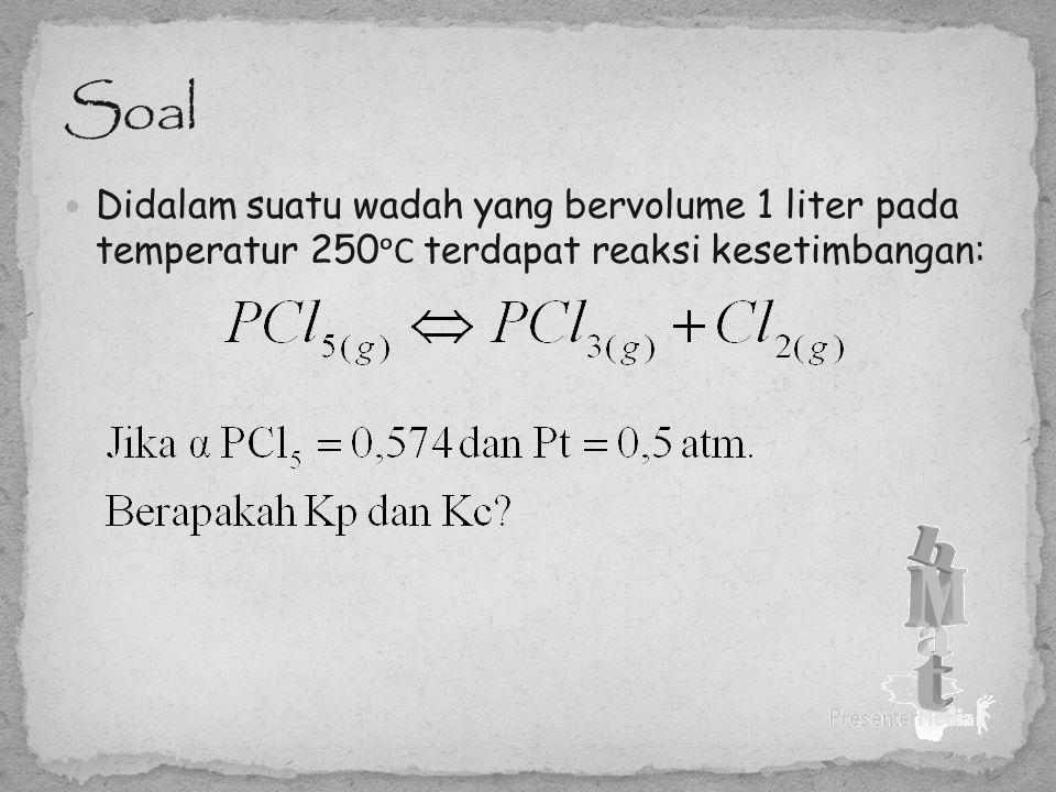 Didalam suatu wadah yang bervolume 1 liter pada temperatur 250 ᵒC terdapat reaksi kesetimbangan: