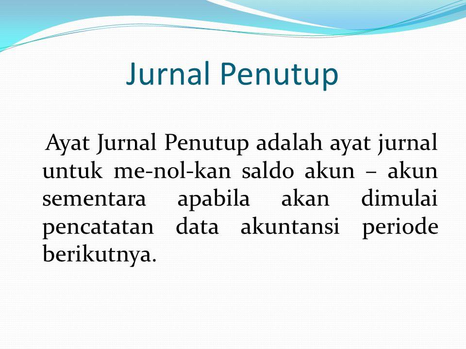 Jurnal Penutup Ayat Jurnal Penutup adalah ayat jurnal untuk me-nol-kan saldo akun – akun sementara apabila akan dimulai pencatatan data akuntansi peri