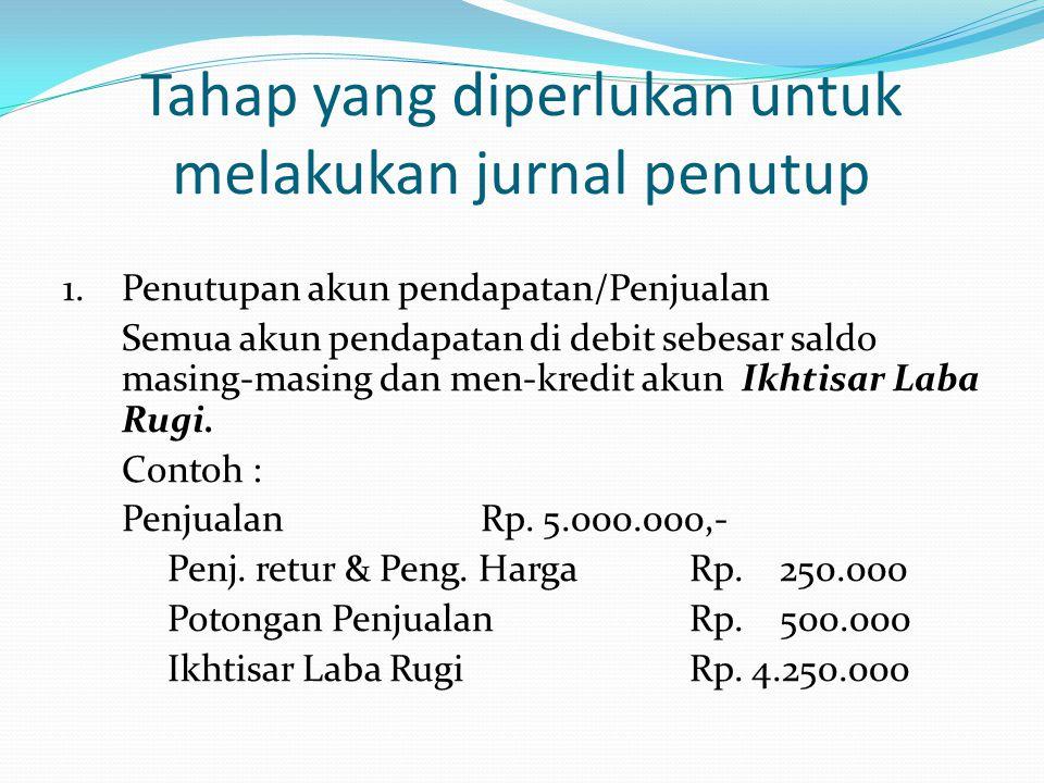 Tahap yang diperlukan untuk melakukan jurnal penutup 1. Penutupan akun pendapatan/Penjualan Semua akun pendapatan di debit sebesar saldo masing-masing