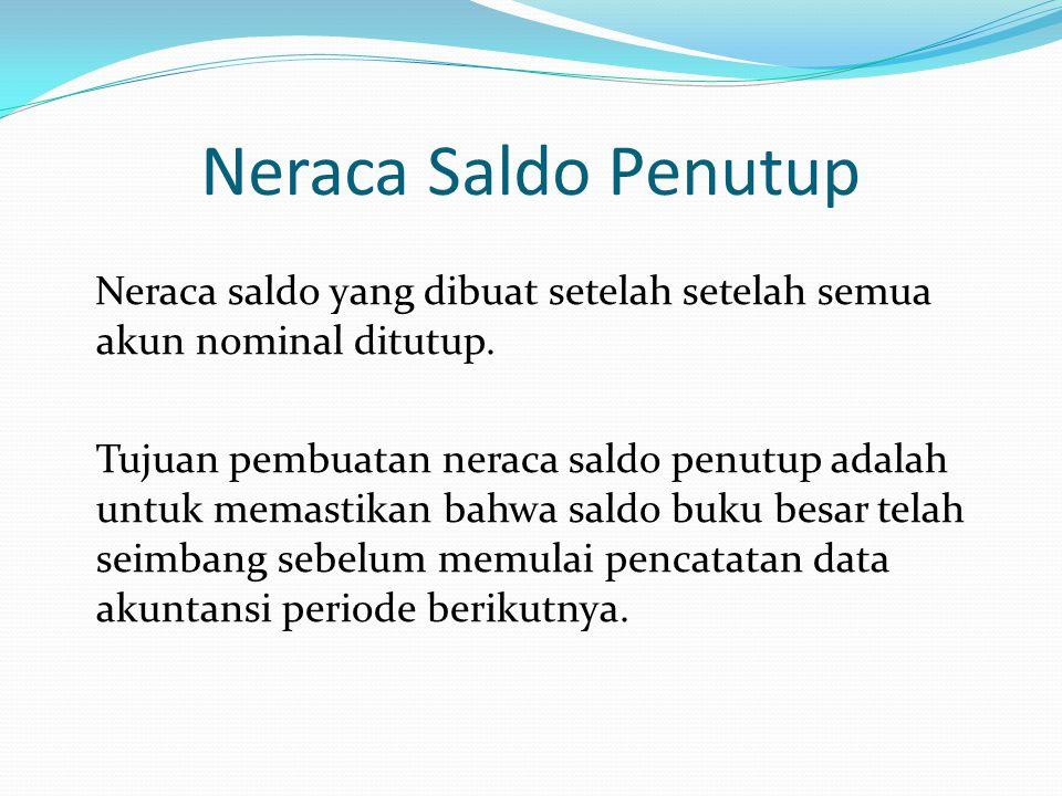 Neraca Saldo Penutup Neraca saldo yang dibuat setelah setelah semua akun nominal ditutup. Tujuan pembuatan neraca saldo penutup adalah untuk memastika