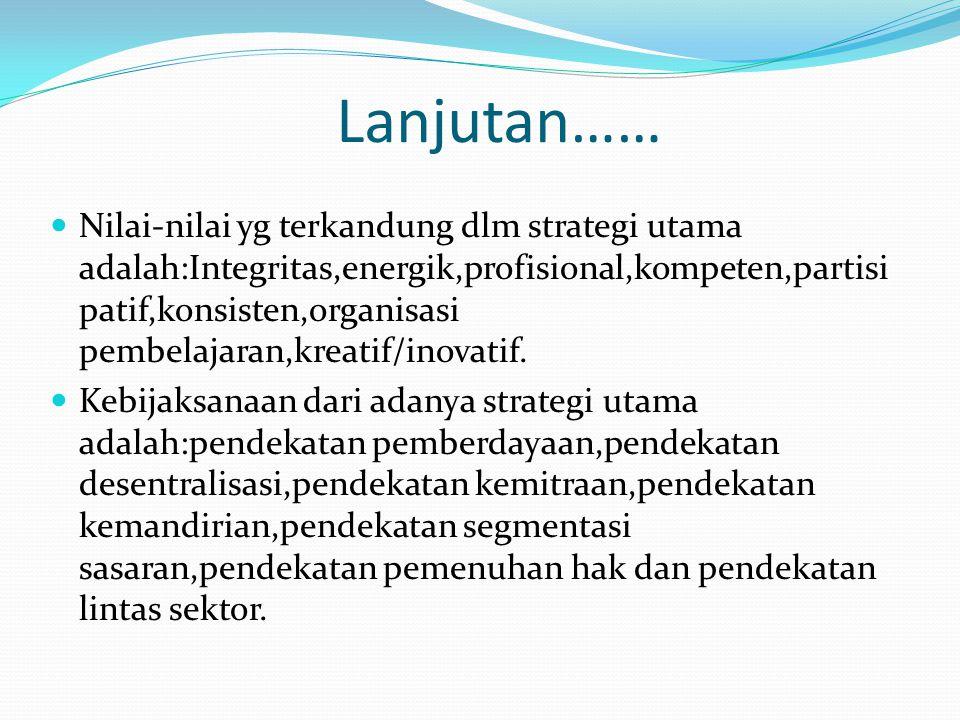 Lanjutan…… Nilai-nilai yg terkandung dlm strategi utama adalah:Integritas,energik,profisional,kompeten,partisi patif,konsisten,organisasi pembelajaran