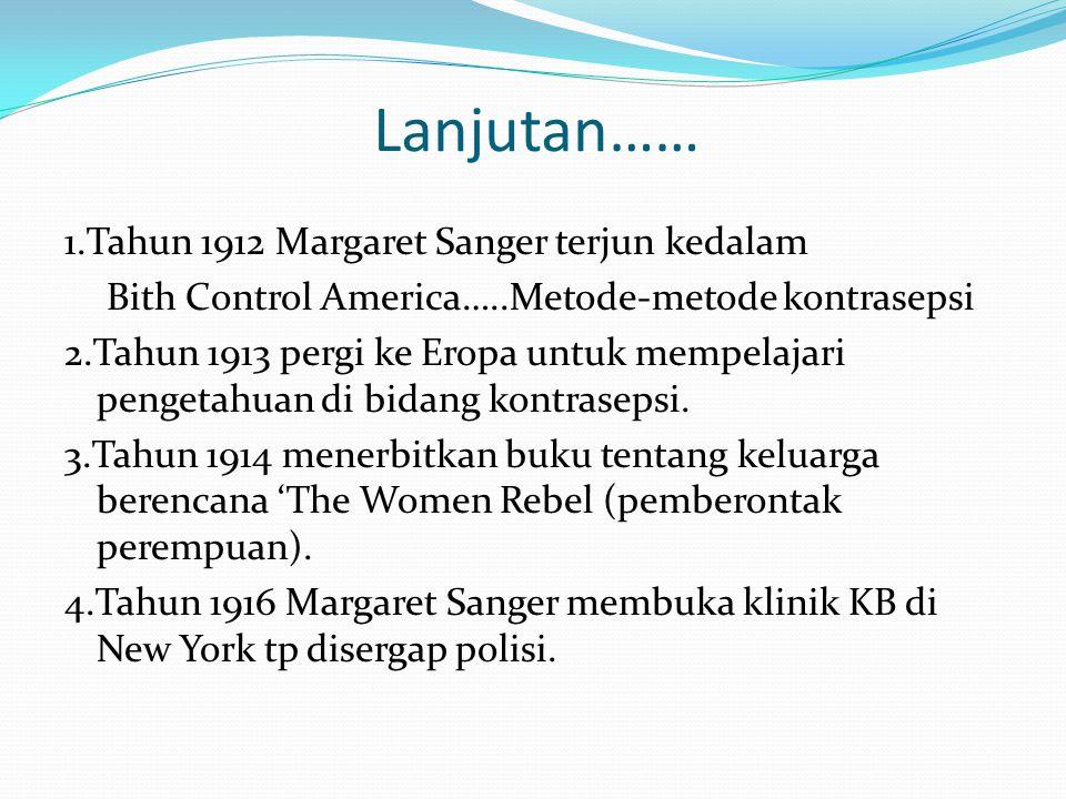 Lanjutan…… 1.Tahun 1912 Margaret Sanger terjun kedalam Bith Control America…..Metode-metode kontrasepsi 2.Tahun 1913 pergi ke Eropa untuk mempelajari pengetahuan di bidang kontrasepsi.