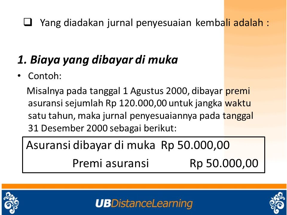  Yang diadakan jurnal penyesuaian kembali adalah : 1. Biaya yang dibayar di muka Contoh: Misalnya pada tanggal 1 Agustus 2000, dibayar premi asuransi