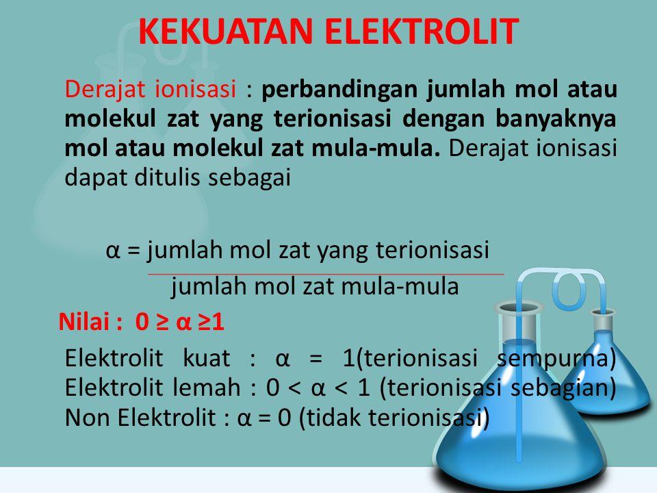 KEKUATAN ELEKTROLIT Derajat ionisasi : perbandingan jumlah mol atau molekul zat yang terionisasi dengan banyaknya mol atau molekul zat mula-mula. Dera