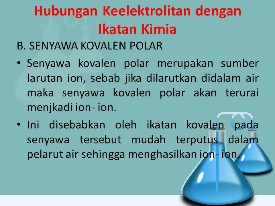 Hubungan Keelektrolitan dengan Ikatan Kimia B. SENYAWA KOVALEN POLAR Senyawa kovalen polar merupakan sumber larutan ion, sebab jika dilarutkan didalam