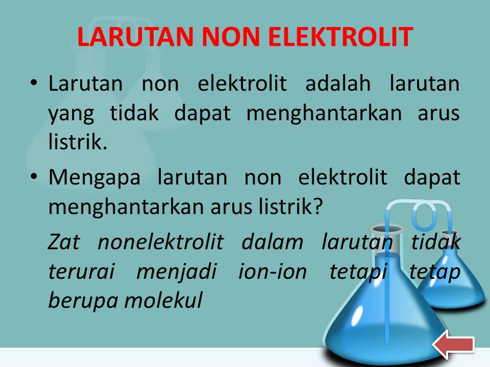 LARUTAN NON ELEKTROLIT Larutan non elektrolit adalah larutan yang tidak dapat menghantarkan arus listrik. Mengapa larutan non elektrolit dapat menghan