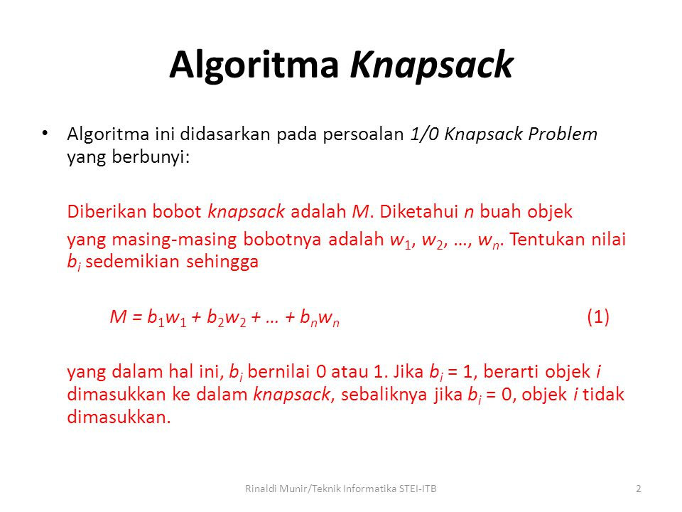 Algoritma Knapsack Algoritma ini didasarkan pada persoalan 1/0 Knapsack Problem yang berbunyi: Diberikan bobot knapsack adalah M. Diketahui n buah obj