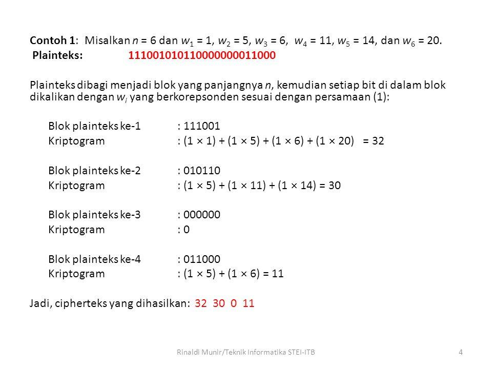 Contoh 1: Misalkan n = 6 dan w 1 = 1, w 2 = 5, w 3 = 6, w 4 = 11, w 5 = 14, dan w 6 = 20. Plainteks: 111001010110000000011000 Plainteks dibagi menjadi