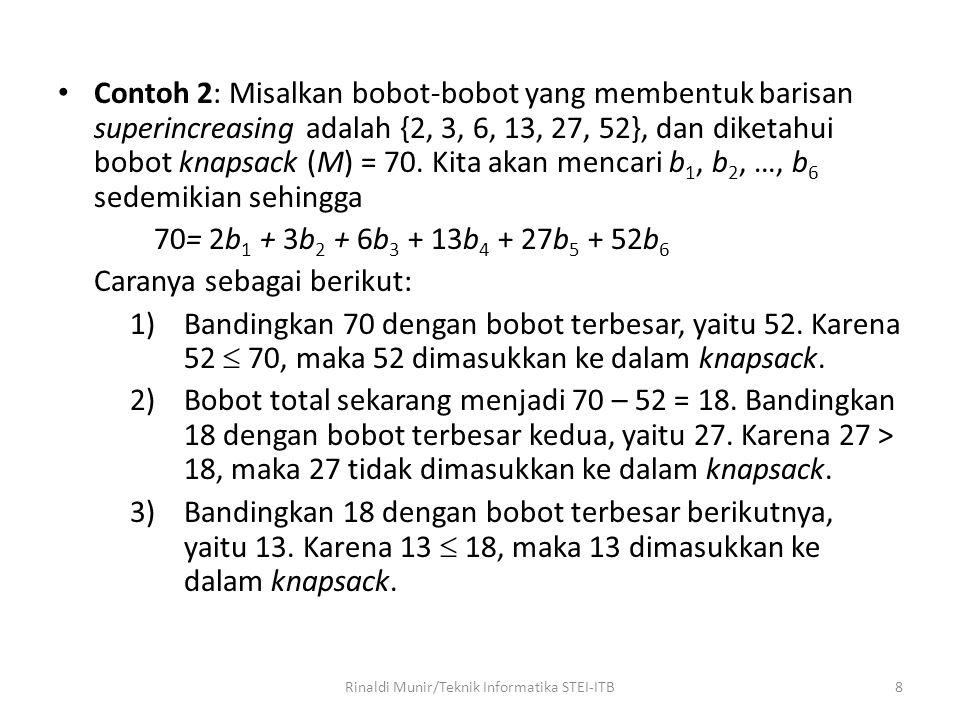 Contoh 2: Misalkan bobot-bobot yang membentuk barisan superincreasing adalah {2, 3, 6, 13, 27, 52}, dan diketahui bobot knapsack (M) = 70. Kita akan m