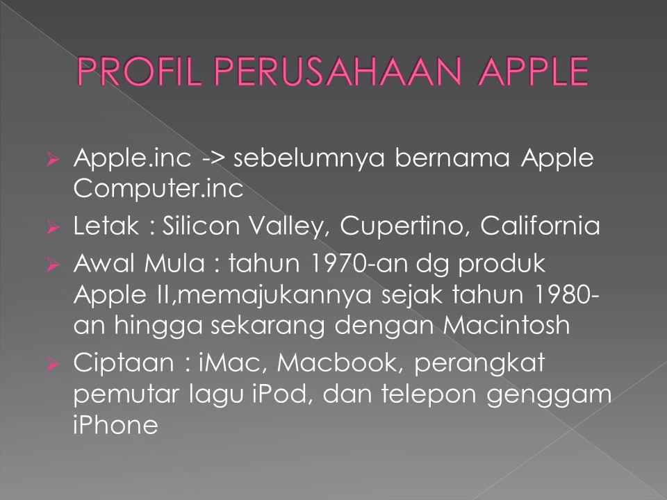  Apple.inc -> sebelumnya bernama Apple Computer.inc  Letak : Silicon Valley, Cupertino, California  Awal Mula : tahun 1970-an dg produk Apple II,memajukannya sejak tahun 1980- an hingga sekarang dengan Macintosh  Ciptaan : iMac, Macbook, perangkat pemutar lagu iPod, dan telepon genggam iPhone