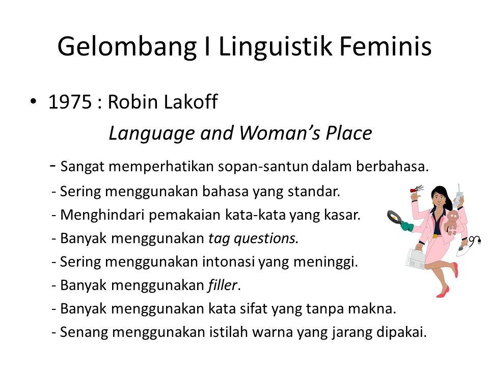 Gelombang I Linguistik Feminis 1975 : Robin Lakoff Language and Woman's Place - Sangat memperhatikan sopan-santun dalam berbahasa.