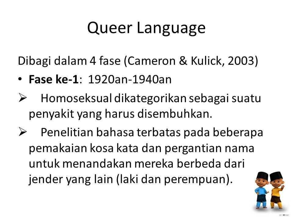 Queer Language Dibagi dalam 4 fase (Cameron & Kulick, 2003) Fase ke-1: 1920an-1940an  Homoseksual dikategorikan sebagai suatu penyakit yang harus disembuhkan.