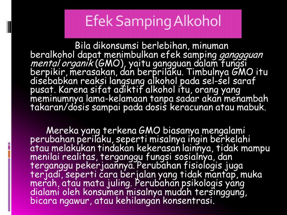 Efek Samping Alkohol Bila dikonsumsi berlebihan, minuman beralkohol dapat menimbulkan efek samping ganggguan mental organik (GMO), yaitu gangguan dala