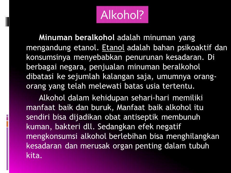 Alkohol? Minuman beralkohol adalah minuman yang mengandung etanol. Etanol adalah bahan psikoaktif dan konsumsinya menyebabkan penurunan kesadaran. Di