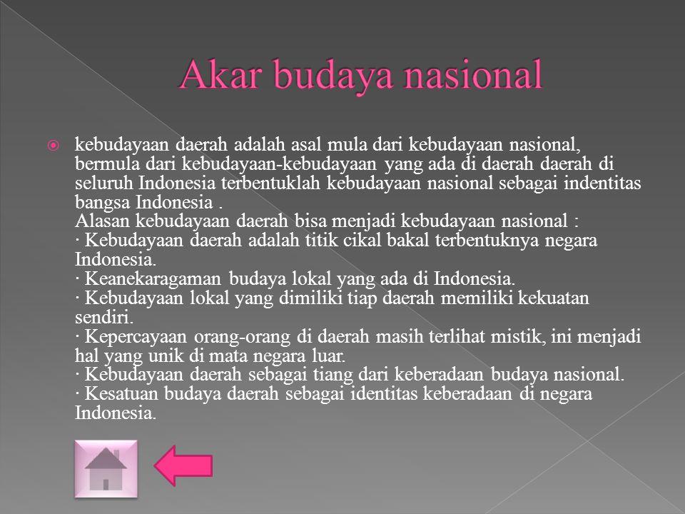  kebudayaan daerah adalah asal mula dari kebudayaan nasional, bermula dari kebudayaan-kebudayaan yang ada di daerah daerah di seluruh Indonesia terbentuklah kebudayaan nasional sebagai indentitas bangsa Indonesia.