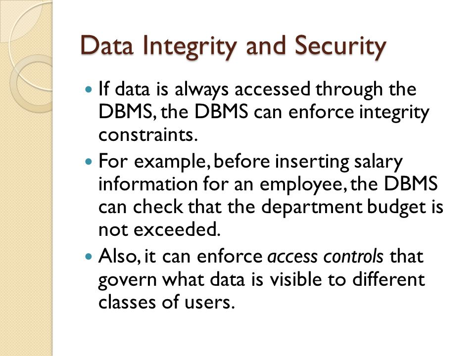 Data Integrity and Security If data is always accessed through the DBMS, the DBMS can enforce integrity constraints.