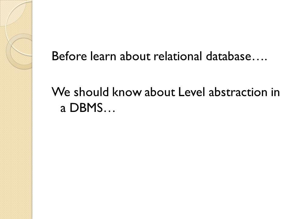 Before learn about relational database…. We should know about Level abstraction in a DBMS…