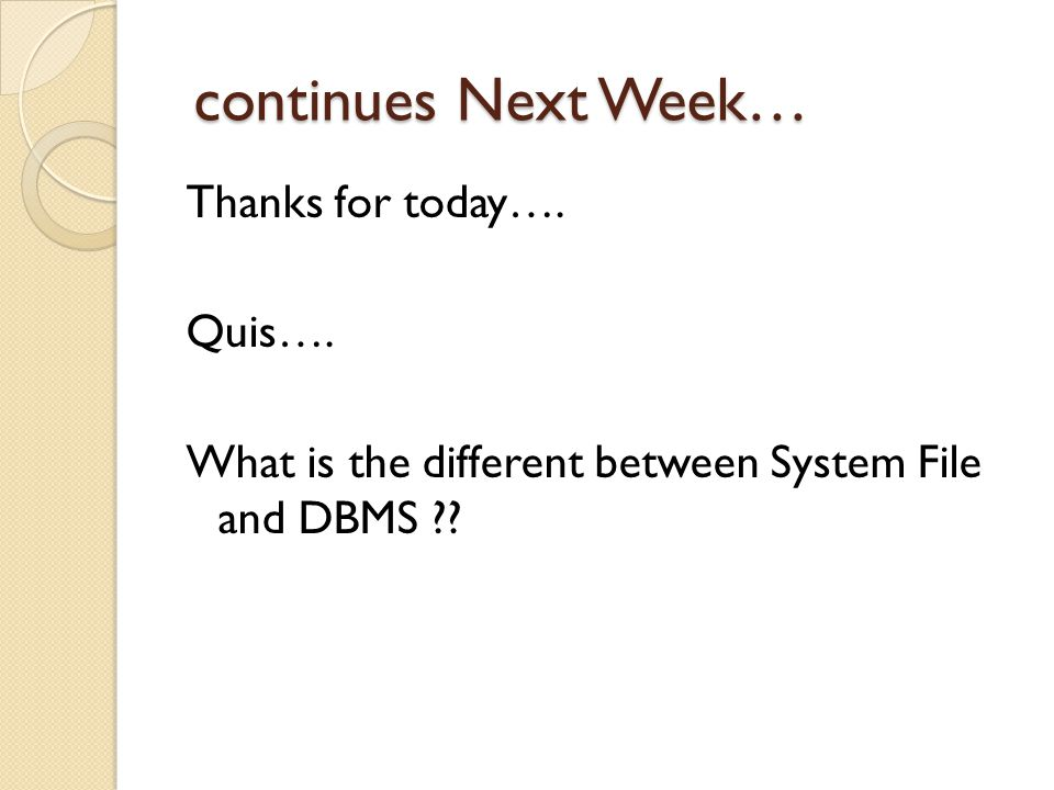 continues Next Week… continues Next Week… Thanks for today…. Quis…. What is the different between System File and DBMS ??