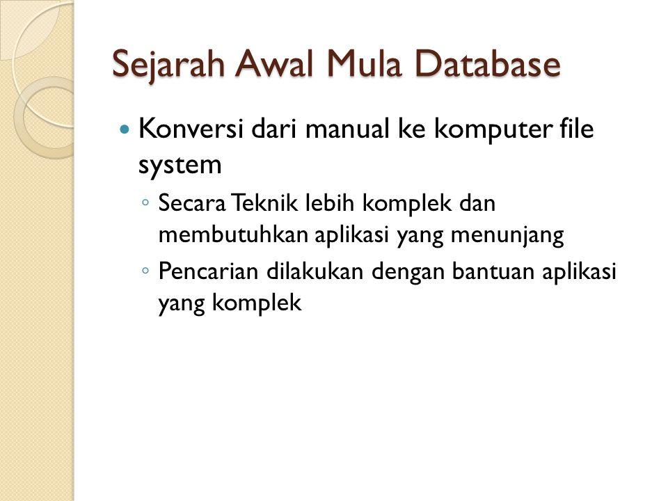 Sejarah Awal Mula Database Konversi dari manual ke komputer file system ◦ Secara Teknik lebih komplek dan membutuhkan aplikasi yang menunjang ◦ Pencar