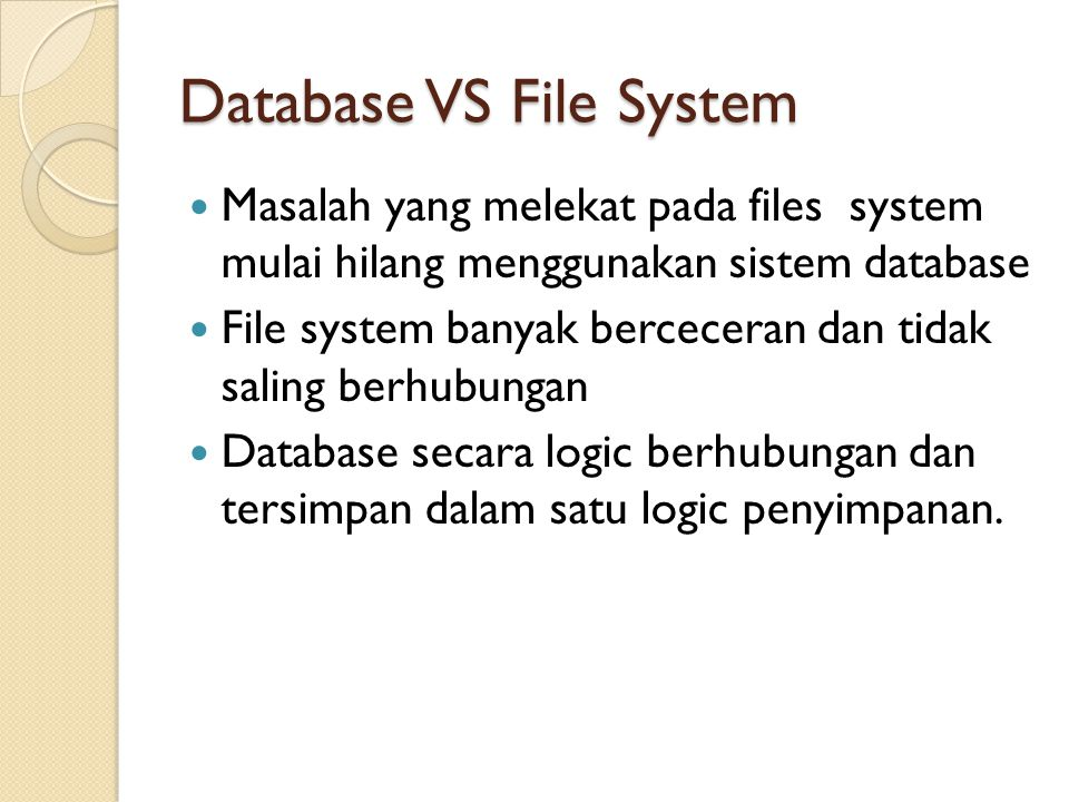 Database VS File System Masalah yang melekat pada files system mulai hilang menggunakan sistem database File system banyak berceceran dan tidak saling