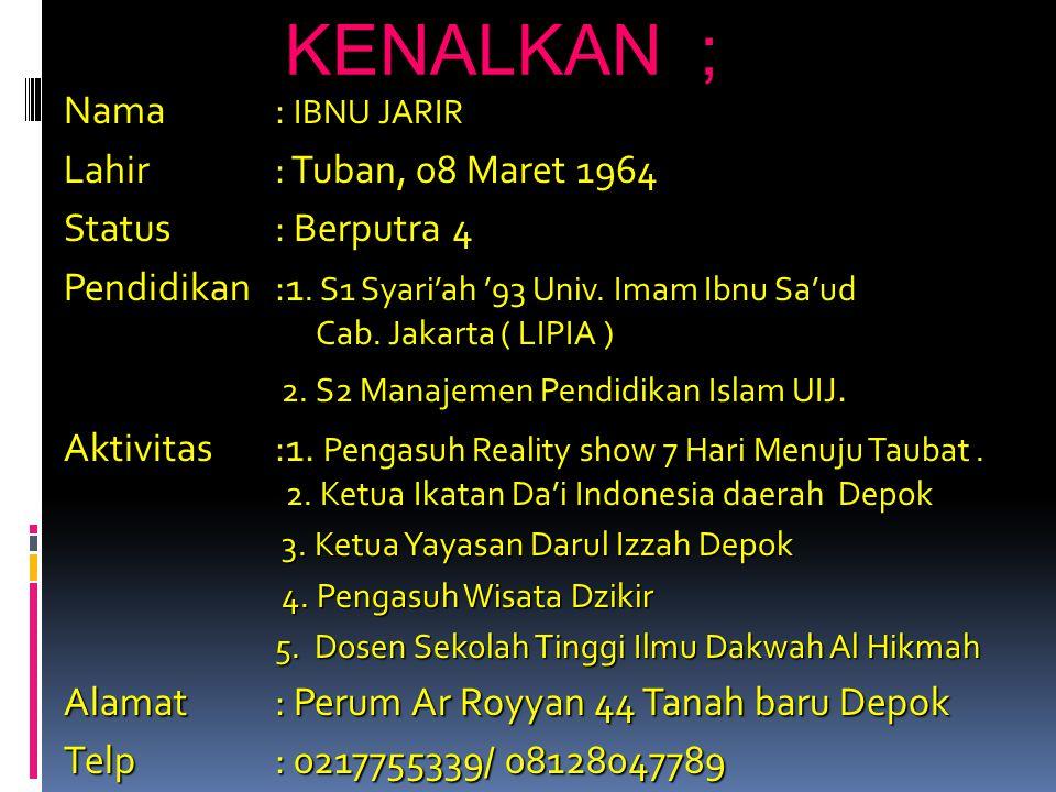 KENALKAN ; Nama : IBNU JARIR Lahir : Tuban, 08 Maret 1964 Status: Berputra 4 Pendidikan:1.