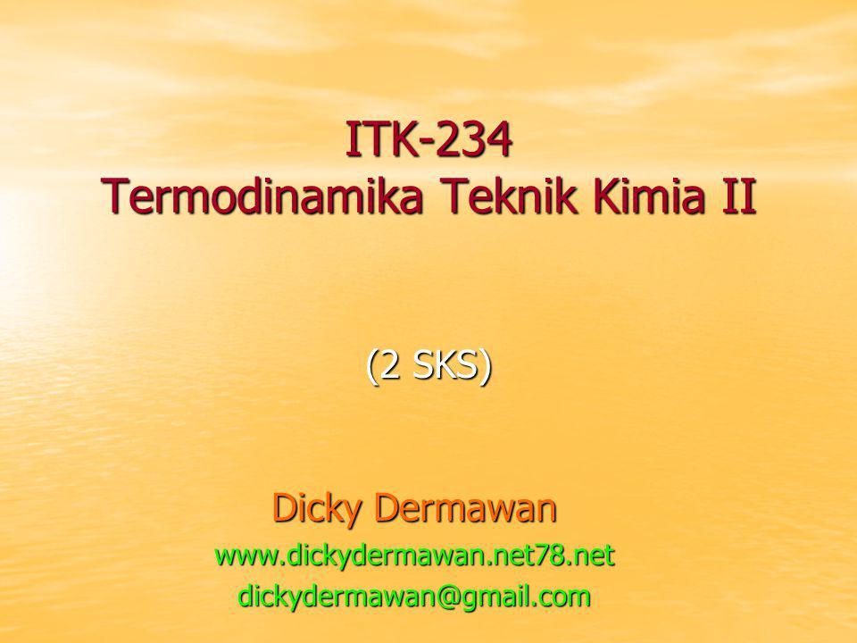 ITK-234 Termodinamika Teknik Kimia II (2 SKS) Dicky Dermawan www.dickydermawan.net78.netdickydermawan@gmail.com