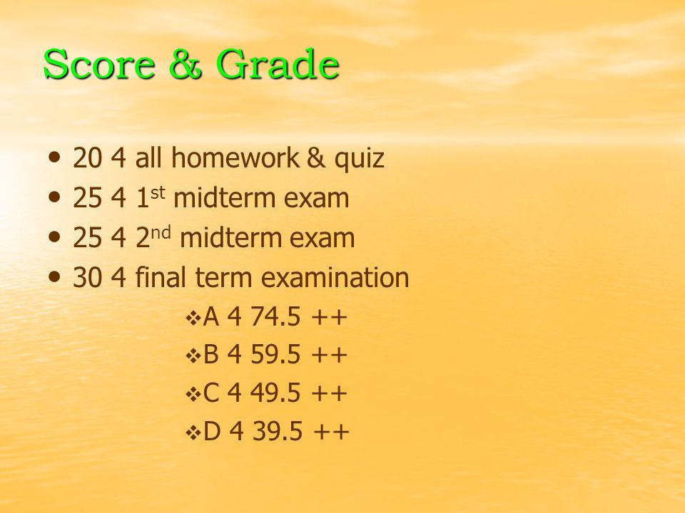 Score & Grade 20 4 all homework & quiz 25 4 1 st midterm exam 25 4 2 nd midterm exam 30 4 final term examination   A 4 74.5 ++   B 4 59.5 ++   C