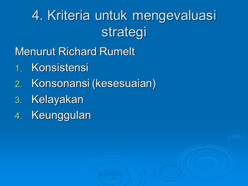 4. Kriteria untuk mengevaluasi strategi Menurut Richard Rumelt 1. Konsistensi 2. Konsonansi (kesesuaian) 3. Kelayakan 4. Keunggulan