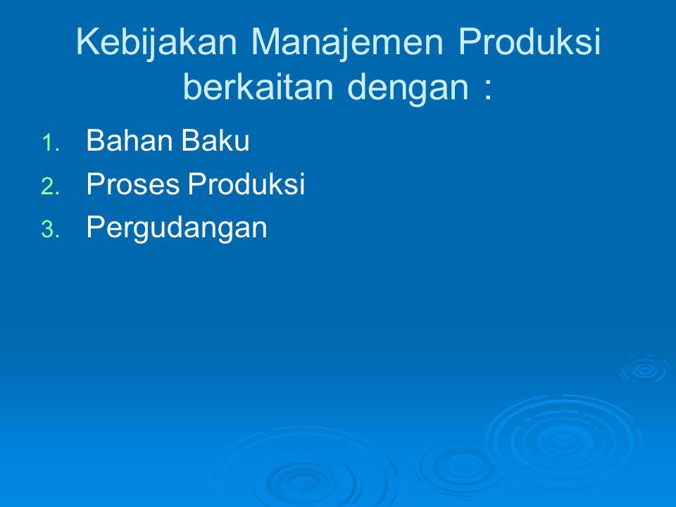 Kebijakan Manajemen Produksi berkaitan dengan : 1. 1. Bahan Baku 2. 2. Proses Produksi 3. 3. Pergudangan